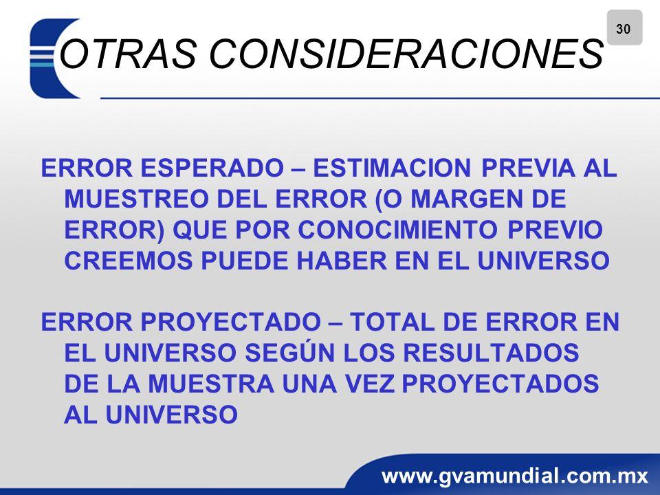 30 www.gvamundial.com.mx OTRAS CONSIDERACIONES ERROR ESPERADO – ESTIMACION PREVIA AL MUESTREO DEL ERROR (O MARGEN DE ERROR) QUE POR CONOCIMIENTO PREVIO CREEMOS PUEDE HABER EN EL UNIVERSO ERROR PROYECTADO – TOTAL DE ERROR EN EL UNIVERSO SEGÚN LOS RESULTADOS DE LA MUESTRA UNA VEZ PROYECTADOS AL UNIVERSO