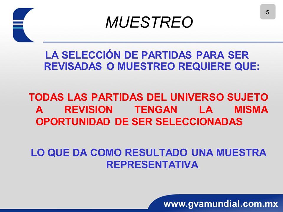 5 www.gvamundial.com.mx MUESTREO LA SELECCIÓN DE PARTIDAS PARA SER REVISADAS O MUESTREO REQUIERE QUE: TODAS LAS PARTIDAS DEL UNIVERSO SUJETO A REVISION TENGAN LA MISMA OPORTUNIDAD DE SER SELECCIONADAS LO QUE DA COMO RESULTADO UNA MUESTRA REPRESENTATIVA