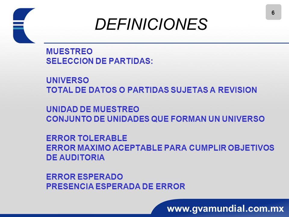 6 www.gvamundial.com.mx MUESTREO SELECCION DE PARTIDAS: UNIVERSO TOTAL DE DATOS O PARTIDAS SUJETAS A REVISION UNIDAD DE MUESTREO CONJUNTO DE UNIDADES QUE FORMAN UN UNIVERSO ERROR TOLERABLE ERROR MAXIMO ACEPTABLE PARA CUMPLIR OBJETIVOS DE AUDITORIA ERROR ESPERADO PRESENCIA ESPERADA DE ERROR DEFINICIONES