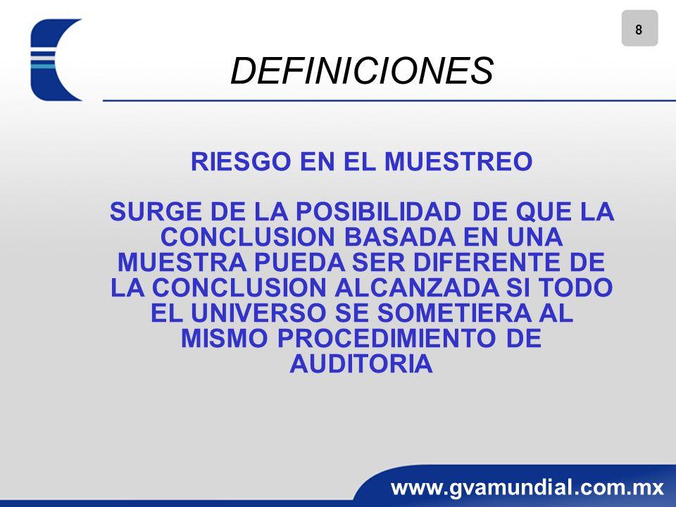 8 www.gvamundial.com.mx DEFINICIONES RIESGO EN EL MUESTREO SURGE DE LA POSIBILIDAD DE QUE LA CONCLUSION BASADA EN UNA MUESTRA PUEDA SER DIFERENTE DE LA CONCLUSION ALCANZADA SI TODO EL UNIVERSO SE SOMETIERA AL MISMO PROCEDIMIENTO DE AUDITORIA