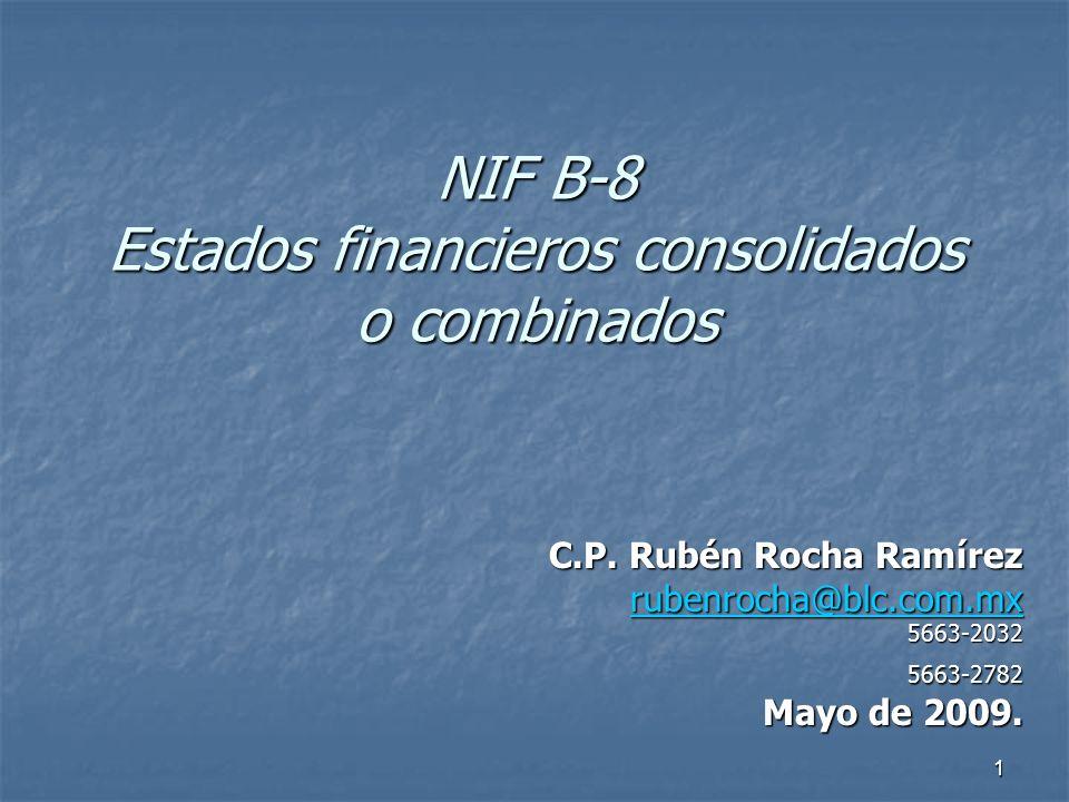 1 NIF B-8 Estados financieros consolidados o combinados C.P. Rubén Rocha Ramírez rubenrocha@blc.com.mx 5663-20325663-2782 Mayo de 2009.