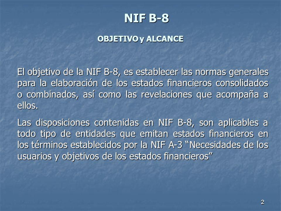2 NIFB-8 NIF B-8 OBJETIVO y ALCANCE El objetivo de la NIF B-8, es establecer las normas generales para la elaboración de los estados financieros conso