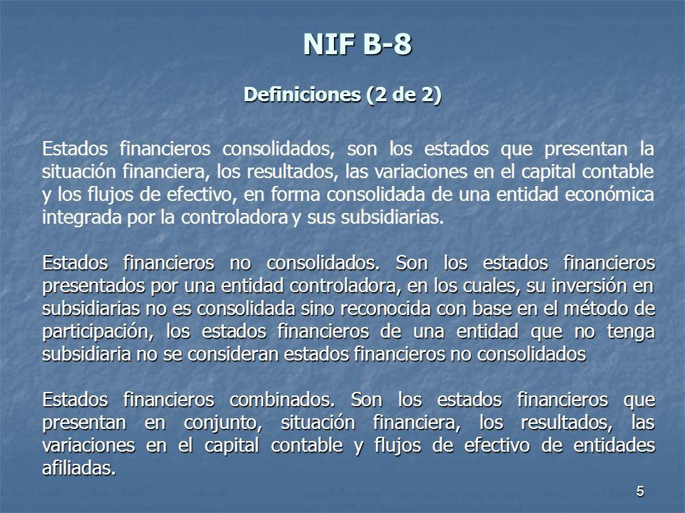 5 NIFB-8 NIF B-8 Definiciones (2 de 2) Estados financieros consolidados, son los estados que presentan la situación financiera, los resultados, las va