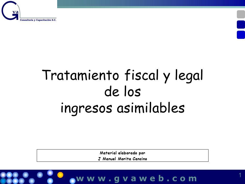 Tratamiento fiscal y legal de los ingresos asimilables 1 1 w w w. g v a w e b. c o m Material elaborado por J Manuel Morita Cancino