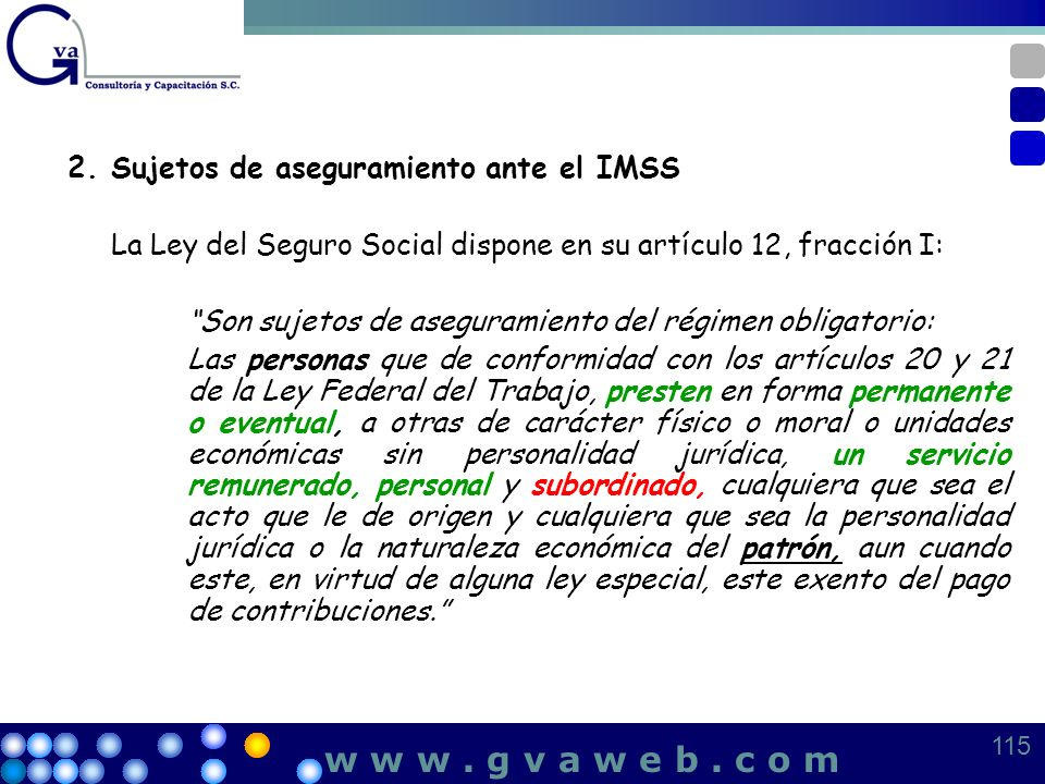 2.Sujetos de aseguramiento ante el IMSS La Ley del Seguro Social dispone en su artículo 12, fracción I: Son sujetos de aseguramiento del régimen oblig
