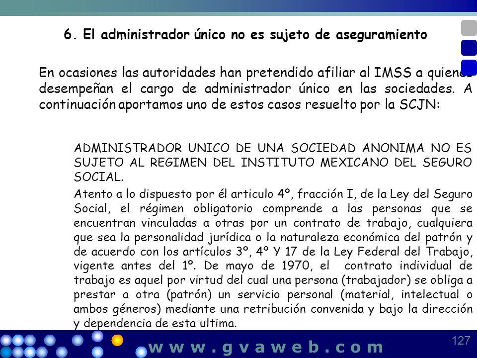 6. El administrador único no es sujeto de aseguramiento En ocasiones las autoridades han pretendido afiliar al IMSS a quienes desempeñan el cargo de a