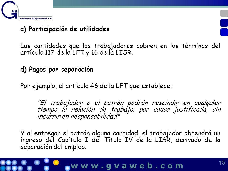 c) Participación de utilidades Las cantidades que los trabajadores cobren en los términos del artículo 117 de la LFT y 16 de la LISR. d) Pagos por sep