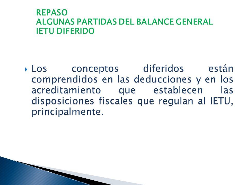 REPASO ALGUNAS PARTIDAS DEL BALANCE GENERAL IETU DIFERIDO El IETU como una Ley nueva, genera impuestos diferidos que necesariamente se deben reconocer