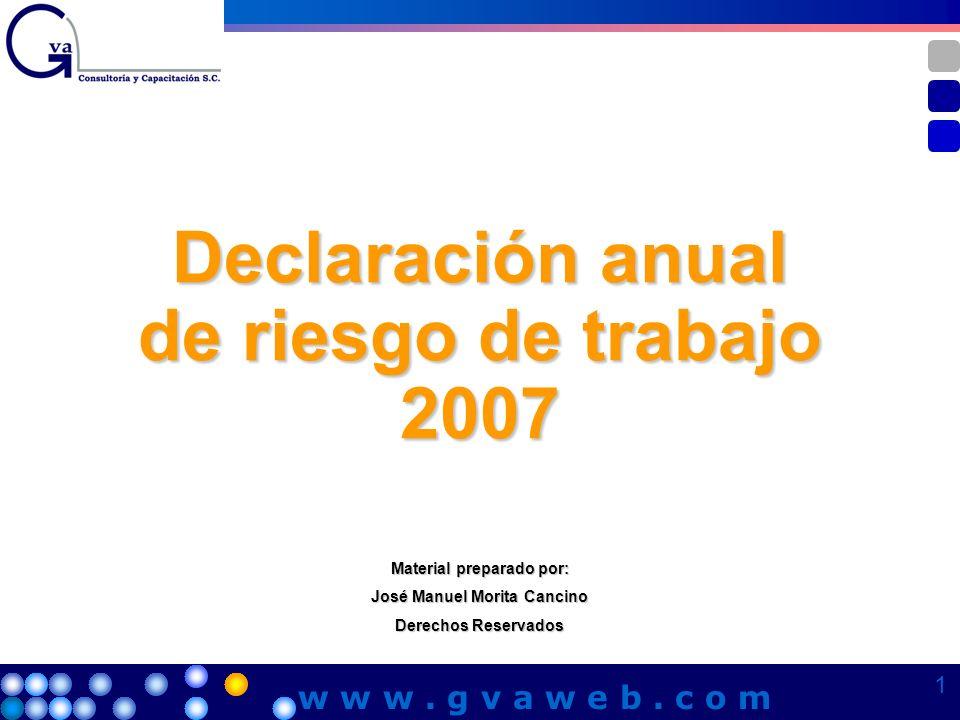 Declaración anual de riesgo de trabajo 2007 Material preparado por: José Manuel Morita Cancino Derechos Reservados 1 1 1 1 w w w. g v a w e b. c o m