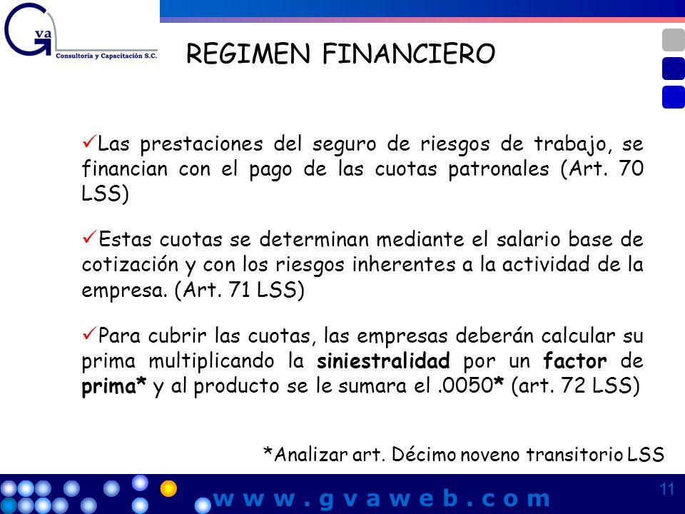 REGIMEN FINANCIERO Las prestaciones del seguro de riesgos de trabajo, se financian con el pago de las cuotas patronales (Art. 70 LSS) Estas cuotas se