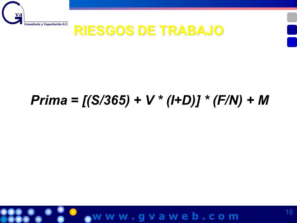 RIESGOS DE TRABAJO Prima = [(S/365) + V * (I+D)] * (F/N) + M 16 w w w. g v a w e b. c o m