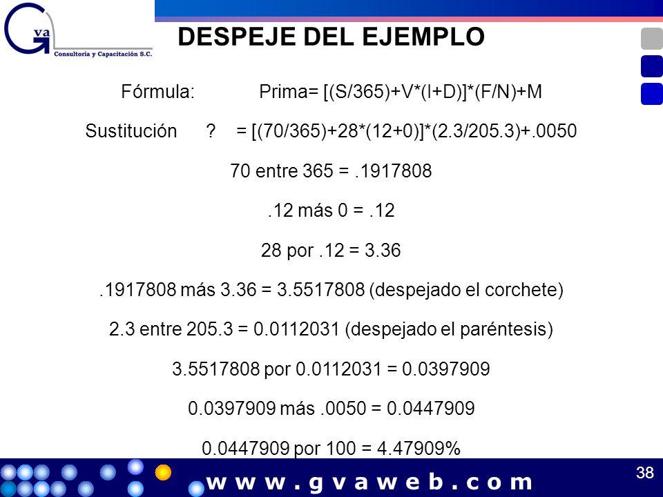 DESPEJE DEL EJEMPLO Fórmula: Prima= [(S/365)+V*(I+D)]*(F/N)+M Sustitución ? = [(70/365)+28*(12+0)]*(2.3/205.3)+.0050 70 entre 365 =.1917808.12 más 0 =
