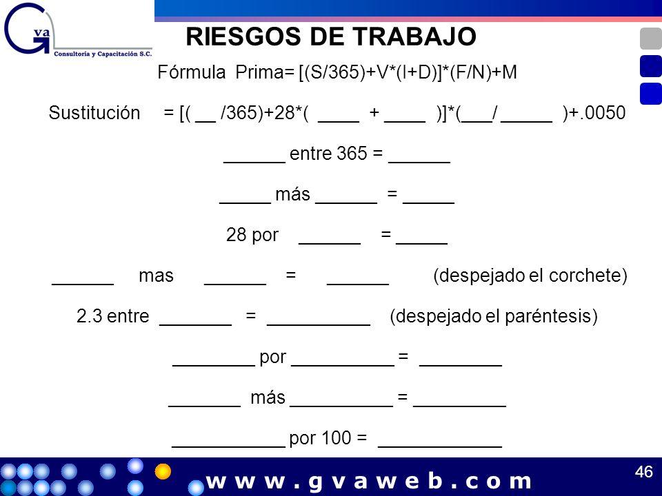 RIESGOS DE TRABAJO Fórmula Prima= [(S/365)+V*(I+D)]*(F/N)+M Sustitución = [( __ /365)+28*( ____ + ____ )]*(___/ _____ )+.0050 ______ entre 365 = _____