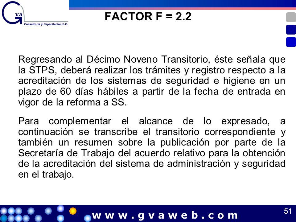 FACTOR F = 2.2 Regresando al Décimo Noveno Transitorio, éste señala que la STPS, deberá realizar los trámites y registro respecto a la acreditación de