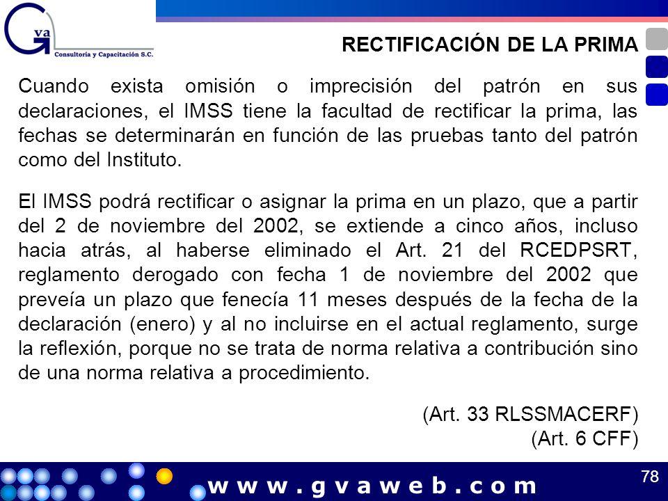 RECTIFICACIÓN DE LA PRIMA Cuando exista omisión o imprecisión del patrón en sus declaraciones, el IMSS tiene la facultad de rectificar la prima, las f