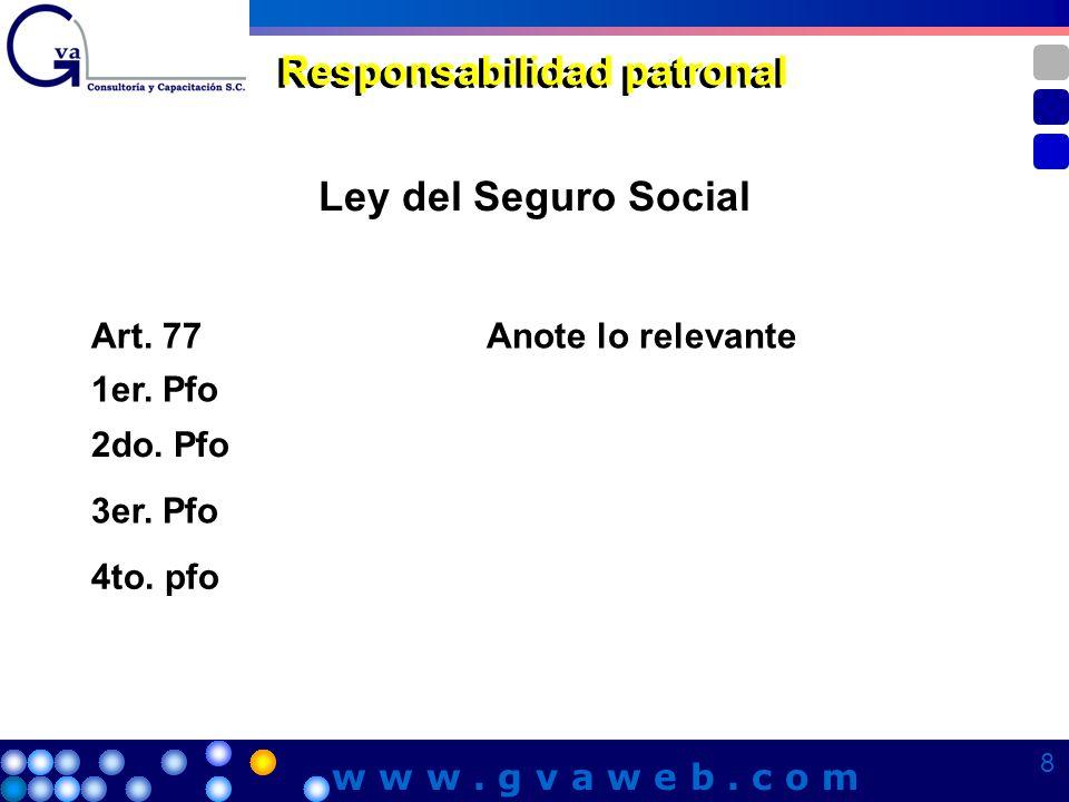 Ley del Seguro Social Responsabilidad patronal Art. 77Anote lo relevante 1er. Pfo 2do. Pfo 3er. Pfo 4to. pfo 8 8 8 8 w w w. g v a w e b. c o m