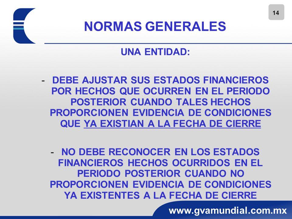 14 www.gvamundial.com.mx NORMAS GENERALES UNA ENTIDAD: -DEBE AJUSTAR SUS ESTADOS FINANCIEROS POR HECHOS QUE OCURREN EN EL PERIODO POSTERIOR CUANDO TAL