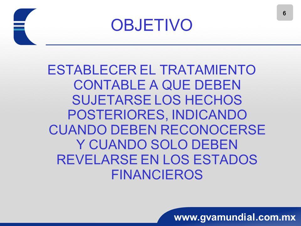 6 www.gvamundial.com.mx OBJETIVO ESTABLECER EL TRATAMIENTO CONTABLE A QUE DEBEN SUJETARSE LOS HECHOS POSTERIORES, INDICANDO CUANDO DEBEN RECONOCERSE Y