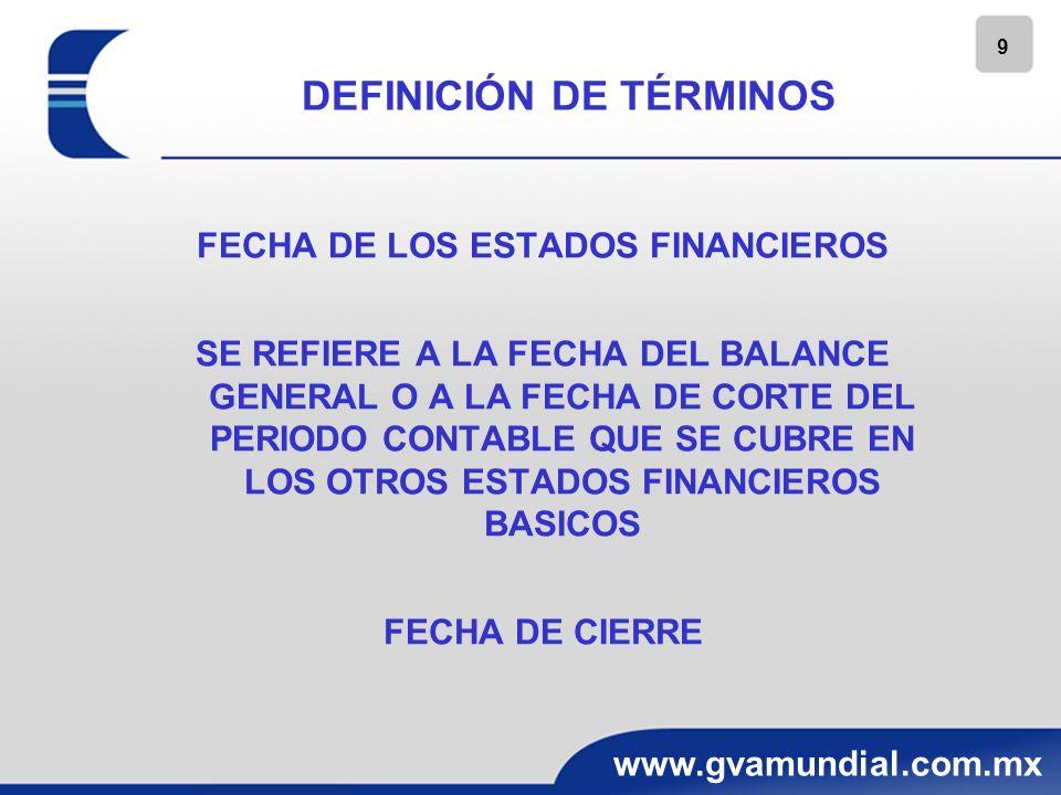 9 www.gvamundial.com.mx DEFINICIÓN DE TÉRMINOS FECHA DE LOS ESTADOS FINANCIEROS SE REFIERE A LA FECHA DEL BALANCE GENERAL O A LA FECHA DE CORTE DEL PE