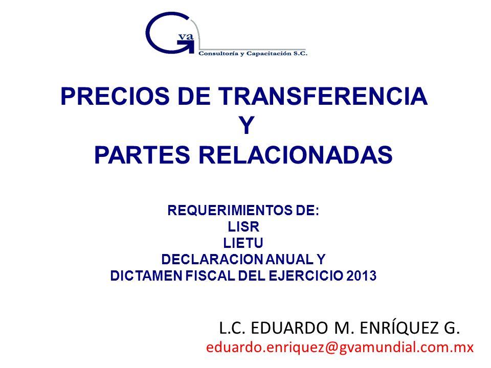 PRECIOS DE TRANSFERENCIA Y PARTES RELACIONADAS REQUERIMIENTOS DE: LISR LIETU DECLARACION ANUAL Y DICTAMEN FISCAL DEL EJERCICIO 2013 L.C. EDUARDO M. EN