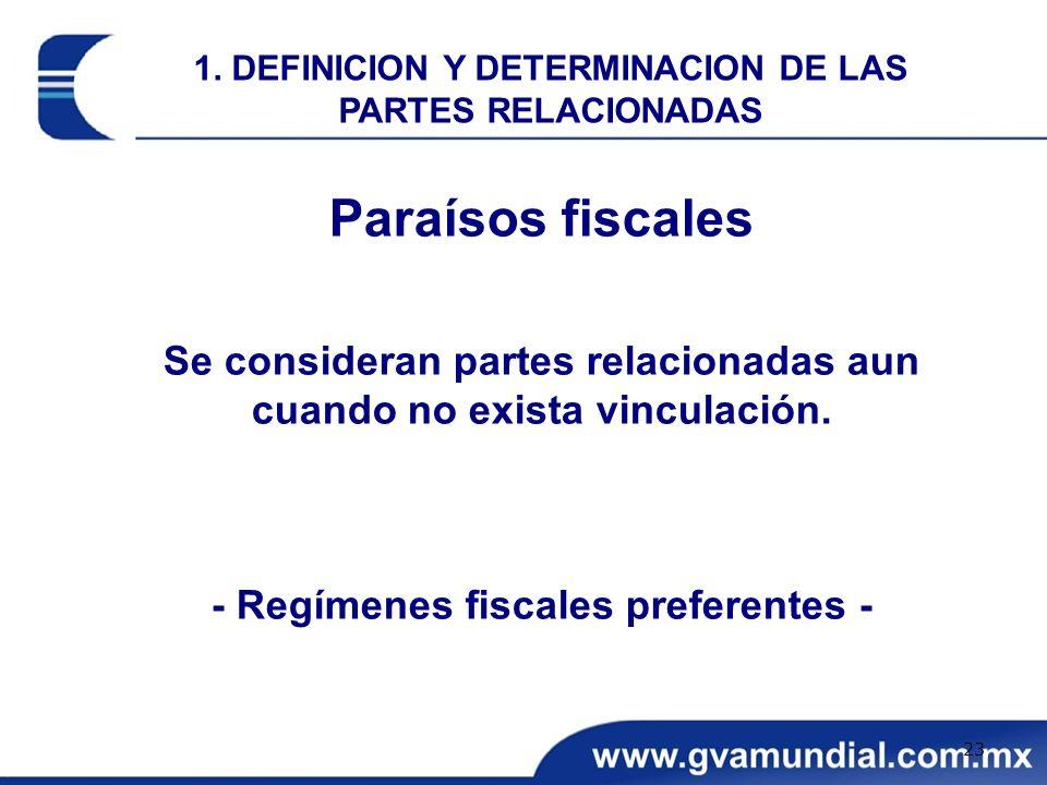 Paraísos fiscales Se consideran partes relacionadas aun cuando no exista vinculación. - Regímenes fiscales preferentes - 1. DEFINICION Y DETERMINACION