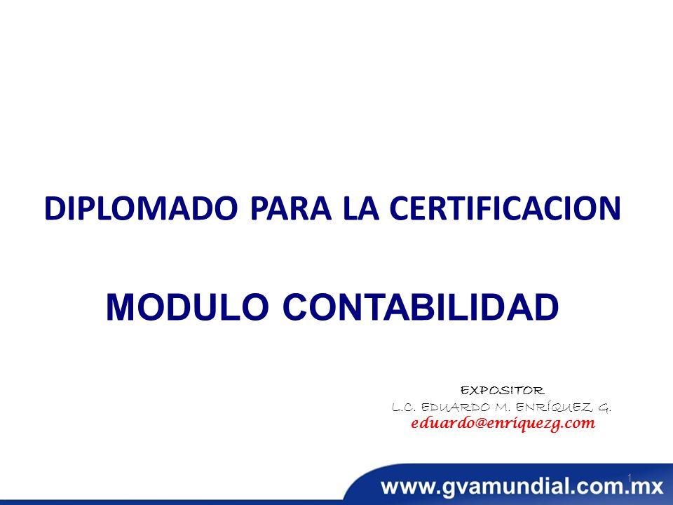 DIPLOMADO PARA LA CERTIFICACION MODULO CONTABILIDAD EXPOSITOR L.C. EDUARDO M. ENRÍQUEZ G. eduardo@enriquezg.com 1