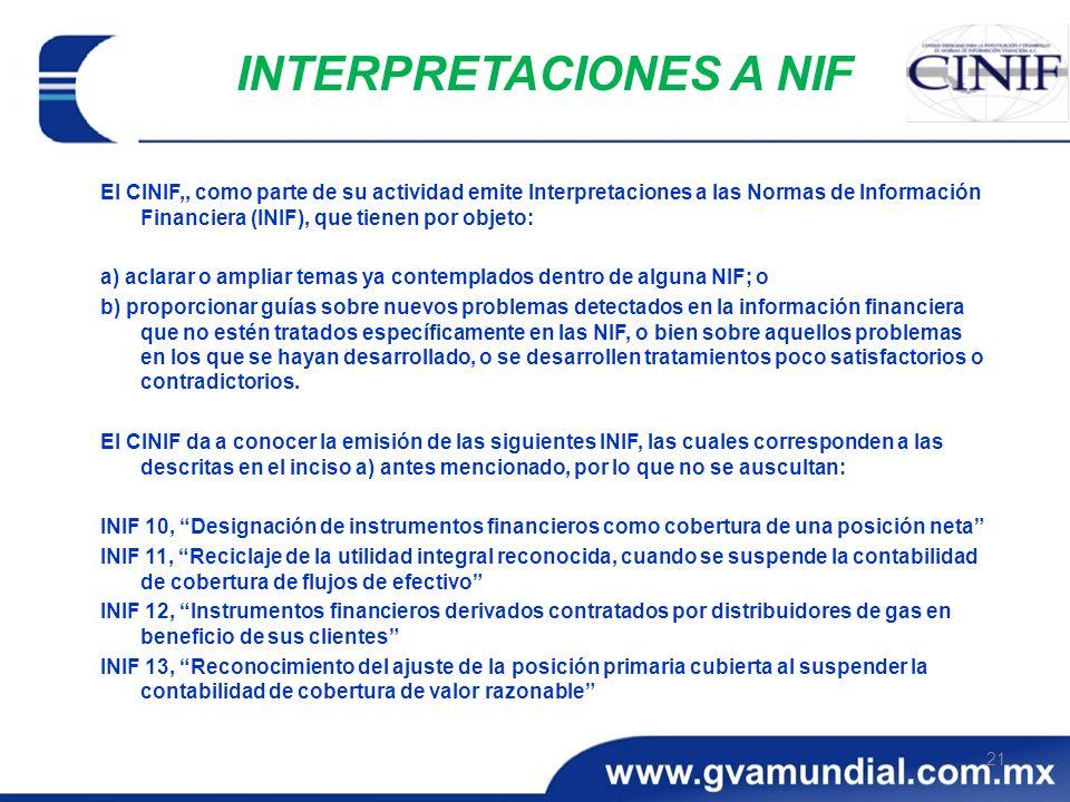 21 INTERPRETACIONES A NIF El CINIF,, como parte de su actividad emite Interpretaciones a las Normas de Información Financiera (INIF), que tienen por o
