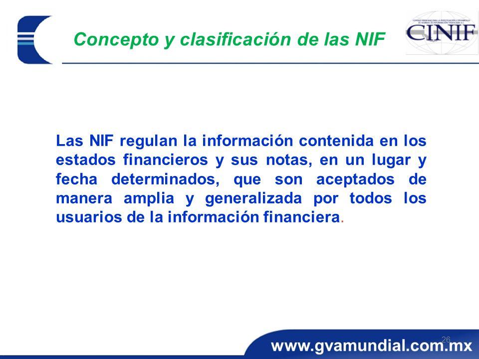 26 Concepto y clasificación de las NIF Las NIF regulan la información contenida en los estados financieros y sus notas, en un lugar y fecha determinad