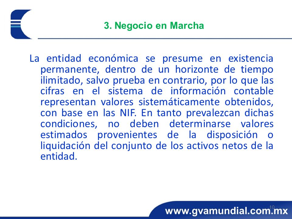 10 3. Negocio en Marcha La entidad económica se presume en existencia permanente, dentro de un horizonte de tiempo ilimitado, salvo prueba en contrari