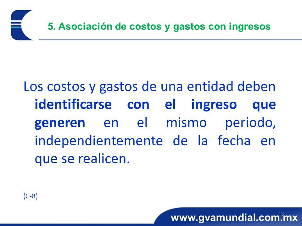 13 5. Asociación de costos y gastos con ingresos Los costos y gastos de una entidad deben identificarse con el ingreso que generen en el mismo periodo