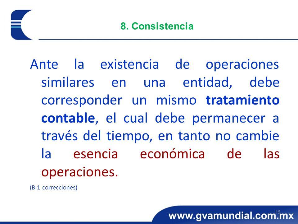 16 8. Consistencia Ante la existencia de operaciones similares en una entidad, debe corresponder un mismo tratamiento contable, el cual debe permanece