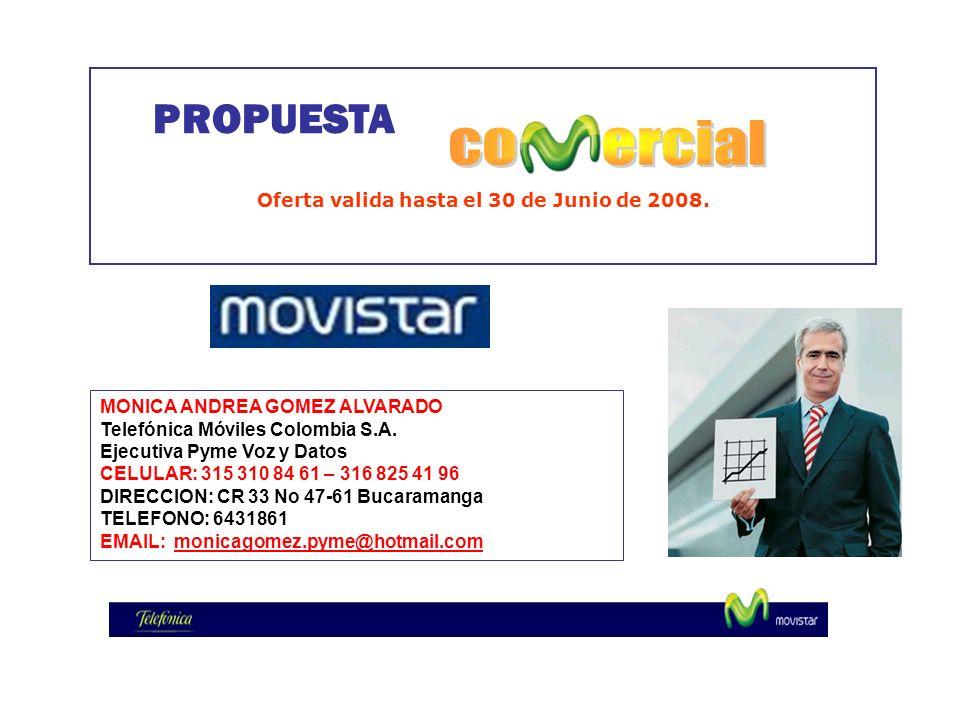 PROPUESTA Oferta valida hasta el 30 de Junio de 2008. MONICA ANDREA GOMEZ ALVARADO Telefónica Móviles Colombia S.A. Ejecutiva Pyme Voz y Datos CELULAR