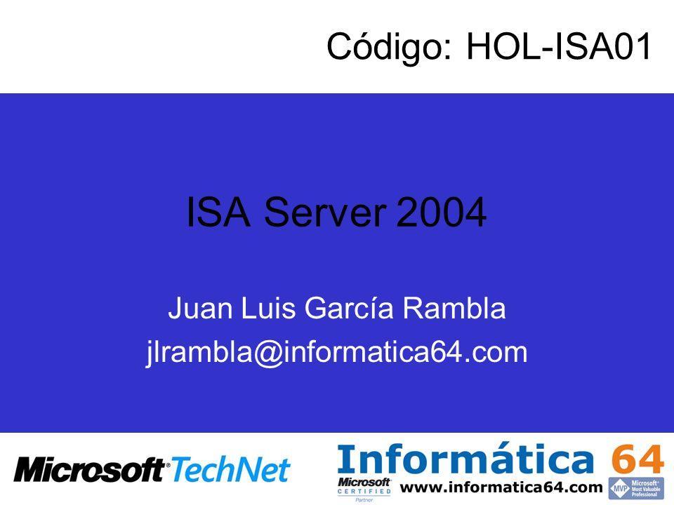 ISA Server 2004 Juan Luis García Rambla jlrambla@informatica64.com Código: HOL-ISA01