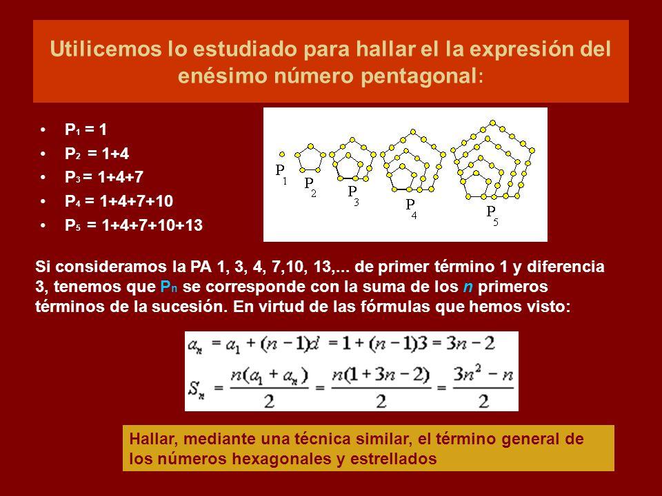 Utilicemos lo estudiado para hallar el la expresión del enésimo número pentagonal : P 1 = 1 P 2 = 1+4 P 3 = 1+4+7 P 4 = 1+4+7+10 P 5 = 1+4+7+10+13 Hal