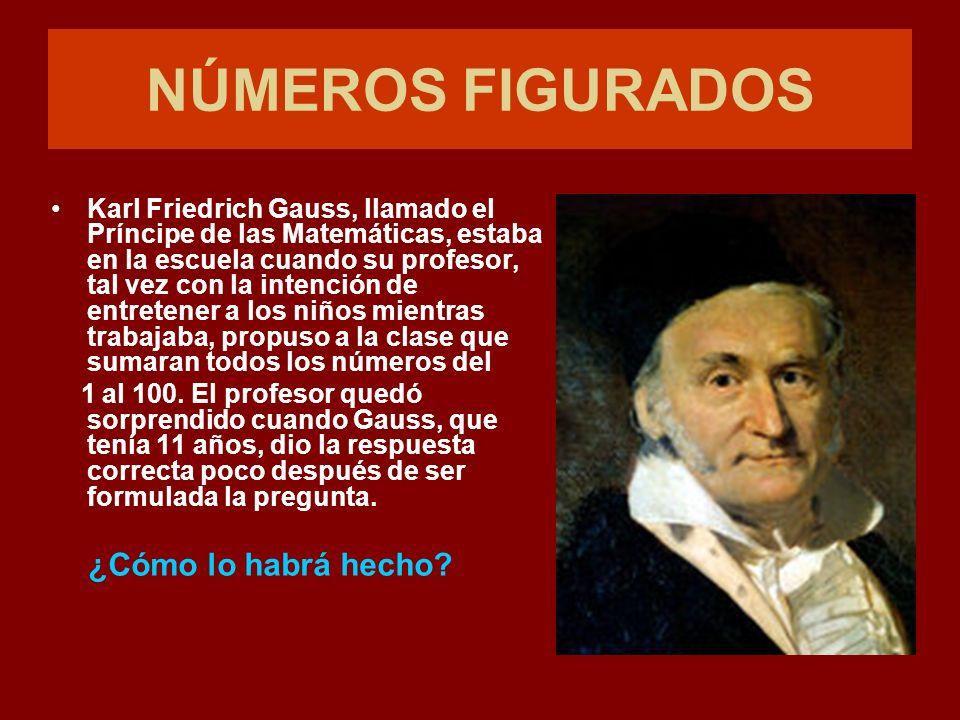 NÚMEROS FIGURADOS Karl Friedrich Gauss, llamado el Príncipe de las Matemáticas, estaba en la escuela cuando su profesor, tal vez con la intención de entretener a los niños mientras trabajaba, propuso a la clase que sumaran todos los números del 1 al 100.