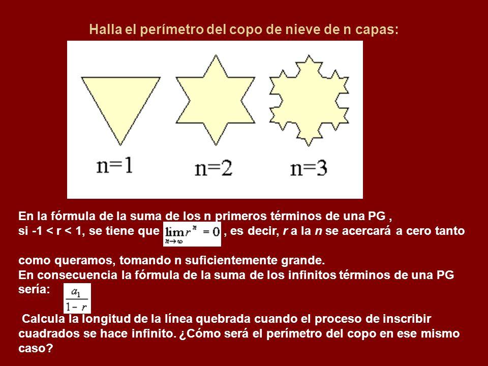 Halla el perímetro del copo de nieve de n capas: En la fórmula de la suma de los n primeros términos de una PG, si -1 < r < 1, se tiene que, es decir, r a la n se acercará a cero tanto como queramos, tomando n suficientemente grande.