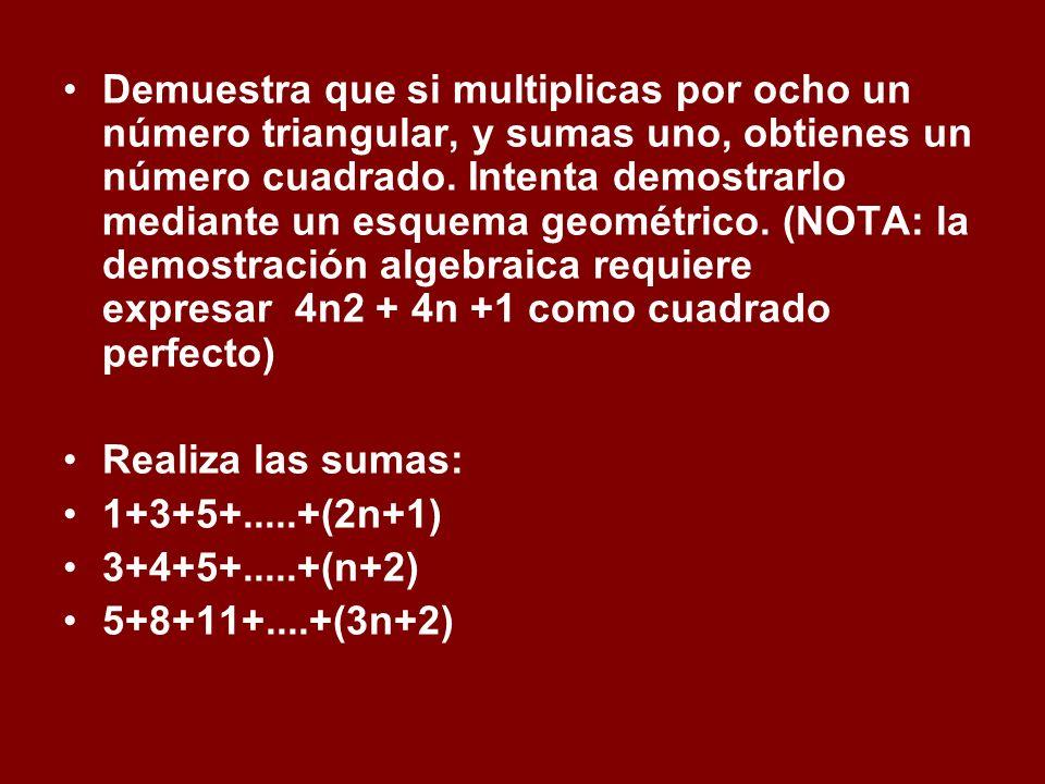 Demuestra que si multiplicas por ocho un número triangular, y sumas uno, obtienes un número cuadrado. Intenta demostrarlo mediante un esquema geométri