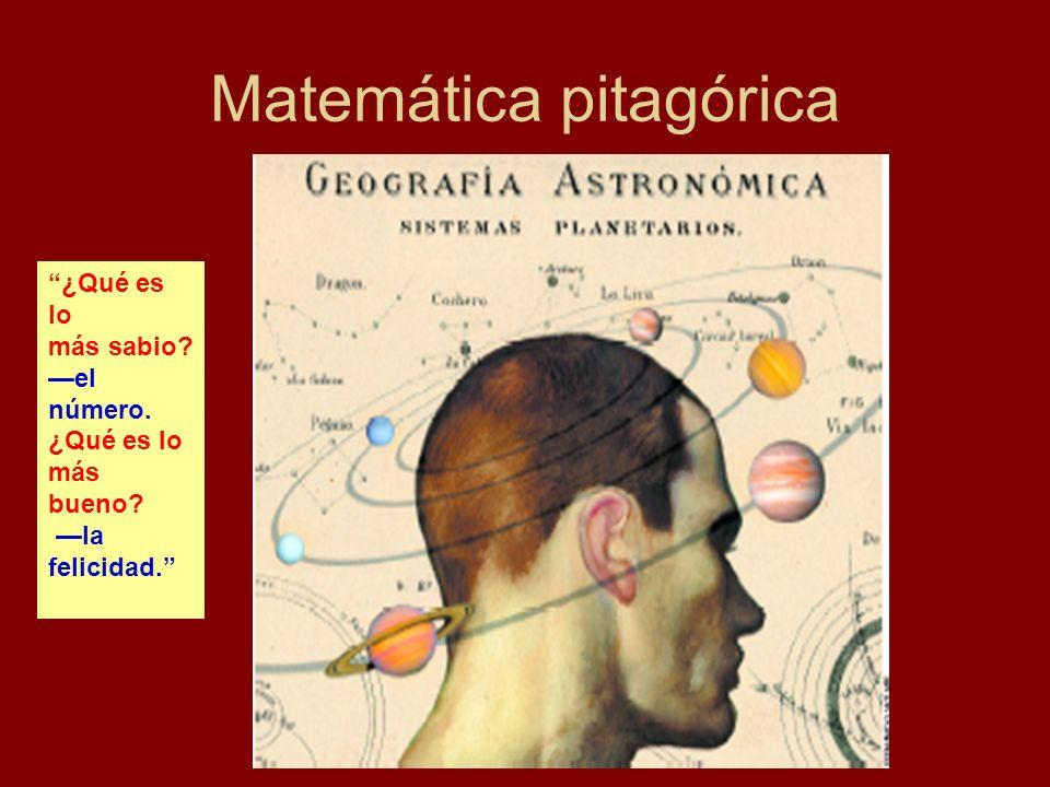Matemática pitagórica ¿Qué es lo más sabio? el número. ¿Qué es lo más bueno? la felicidad.