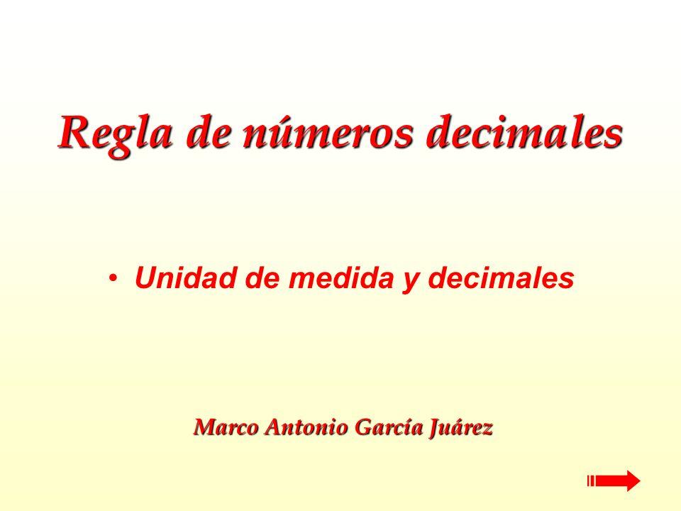 Regla de números decimales Unidad de medida y decimales Marco Antonio García Juárez Marco Antonio García Juárez