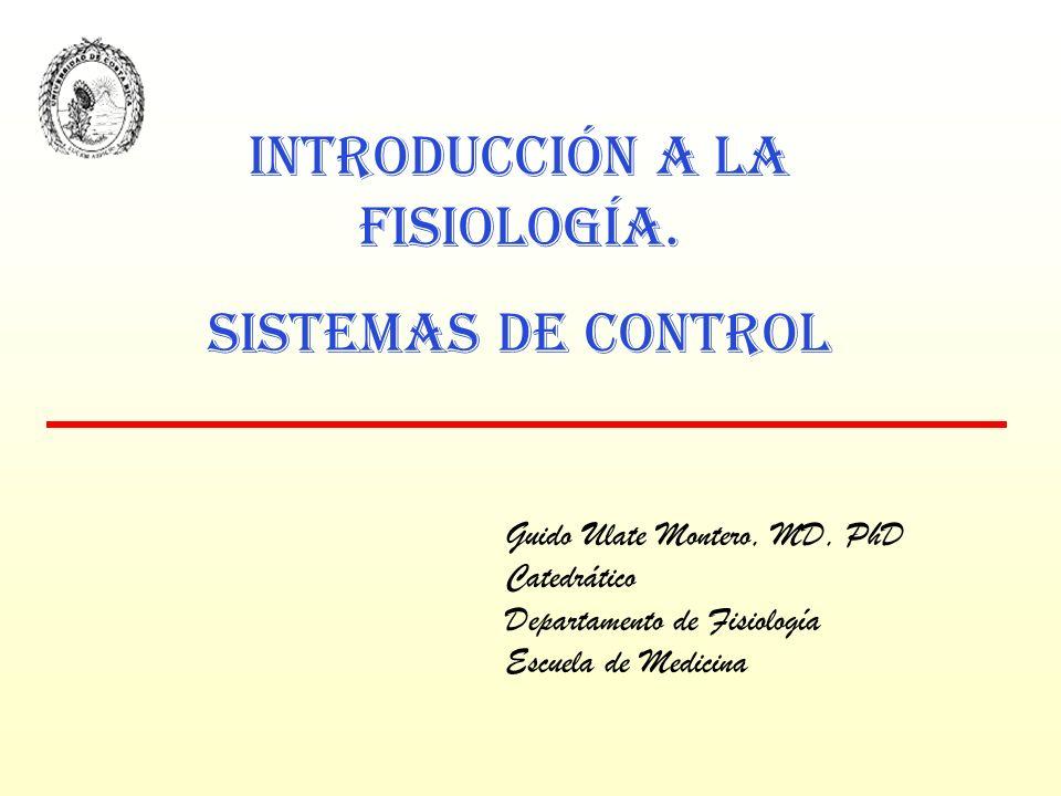 Guido Ulate Montero, MD, PhD Catedrático Departamento de Fisiología Escuela de Medicina INTRODUCCIÓN A LA FISIOLOGÍA. SISTEMAS DE CONTROL