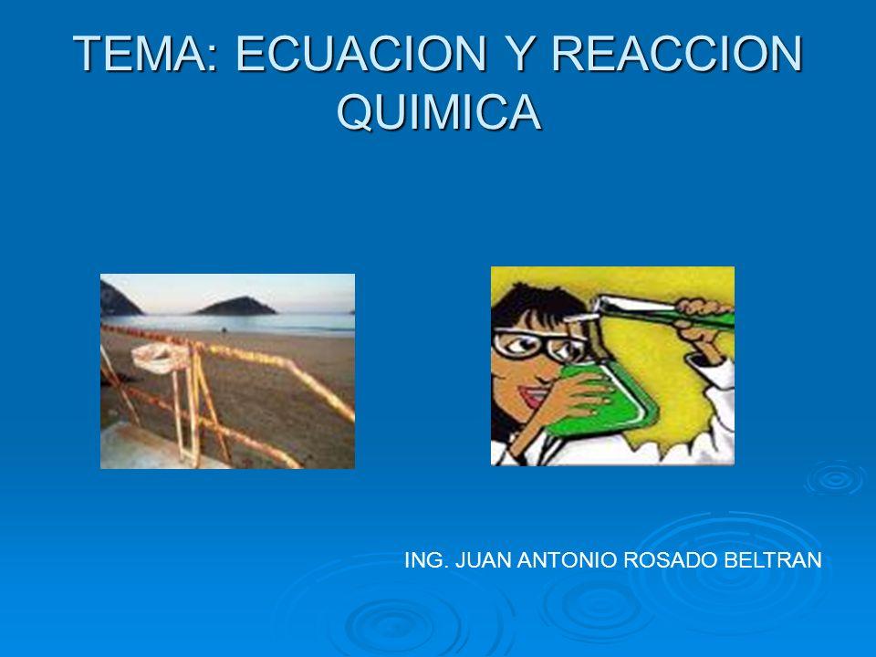 TEMA: ECUACION Y REACCION QUIMICA ING. JUAN ANTONIO ROSADO BELTRAN