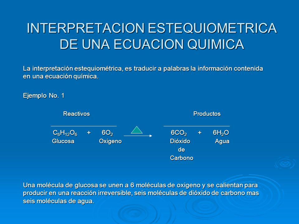 INTERPRETACION ESTEQUIOMETRICA DE UNA ECUACION QUIMICA La interpretación estequiométrica, es traducir a palabras la información contenida en una ecuac