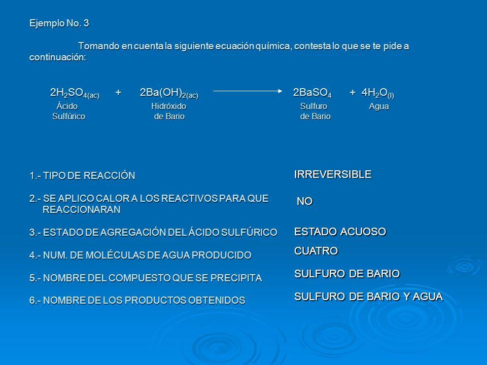 Ejemplo No. 3 Tomando en cuenta la siguiente ecuación química, contesta lo que se te pide a continuación: 2H 2 SO 4(ac) + 2Ba(OH) 2(ac) 2BaSO 4 + 4H 2