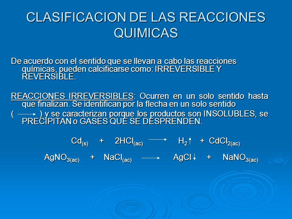 De acuerdo con el sentido que se llevan a cabo las reacciones químicas, pueden calcificarse como: IRREVERSIBLE Y REVERSIBLE. REACCIONES IRREVERSIBLES: