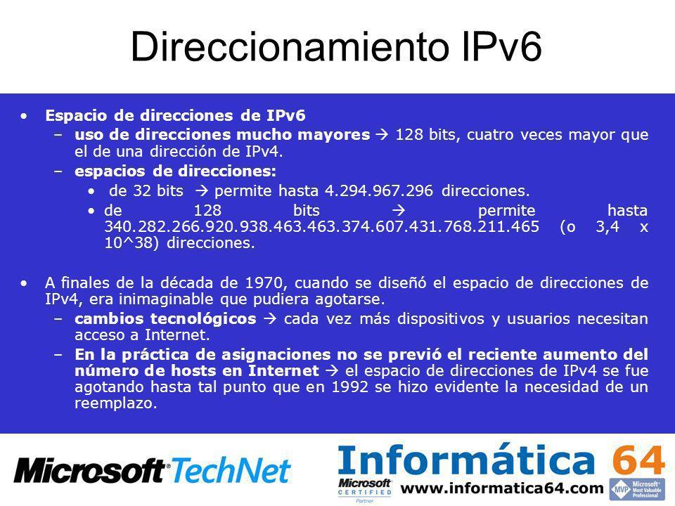 Direccionamiento IPv6 Espacio de direcciones de IPv6 –uso de direcciones mucho mayores 128 bits, cuatro veces mayor que el de una dirección de IPv4. –