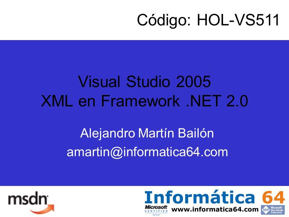 Visual Studio 2005 XML en Framework.NET 2.0 Código: HOL-VS511 Alejandro Martín Bailón amartin@informatica64.com