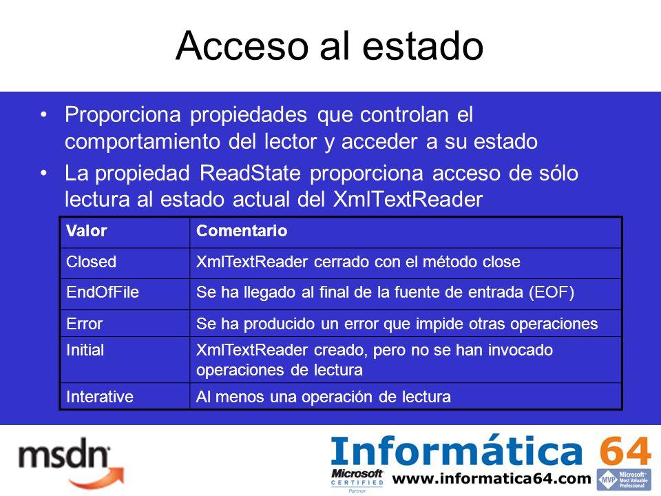 Acceso al estado Proporciona propiedades que controlan el comportamiento del lector y acceder a su estado La propiedad ReadState proporciona acceso de sólo lectura al estado actual del XmlTextReader ValorComentario ClosedXmlTextReader cerrado con el método close EndOfFileSe ha llegado al final de la fuente de entrada (EOF) ErrorSe ha producido un error que impide otras operaciones InitialXmlTextReader creado, pero no se han invocado operaciones de lectura InterativeAl menos una operación de lectura