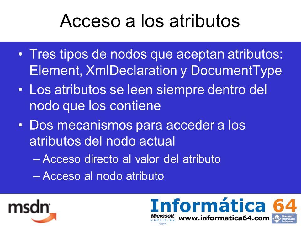 Acceso a los atributos Tres tipos de nodos que aceptan atributos: Element, XmlDeclaration y DocumentType Los atributos se leen siempre dentro del nodo que los contiene Dos mecanismos para acceder a los atributos del nodo actual –Acceso directo al valor del atributo –Acceso al nodo atributo