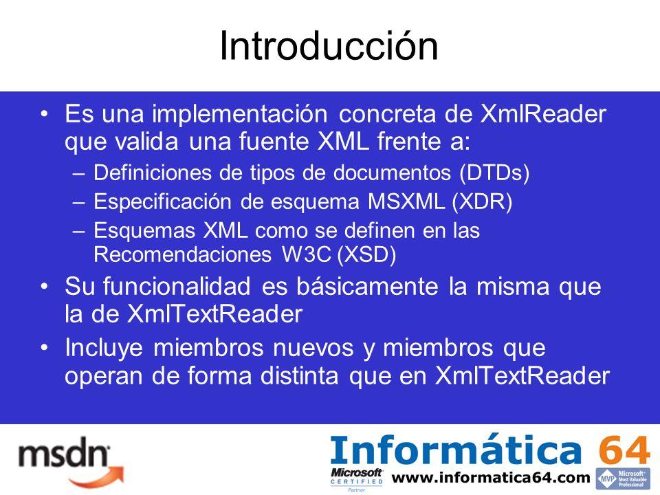 Introducción Es una implementación concreta de XmlReader que valida una fuente XML frente a: –Definiciones de tipos de documentos (DTDs) –Especificación de esquema MSXML (XDR) –Esquemas XML como se definen en las Recomendaciones W3C (XSD) Su funcionalidad es básicamente la misma que la de XmlTextReader Incluye miembros nuevos y miembros que operan de forma distinta que en XmlTextReader