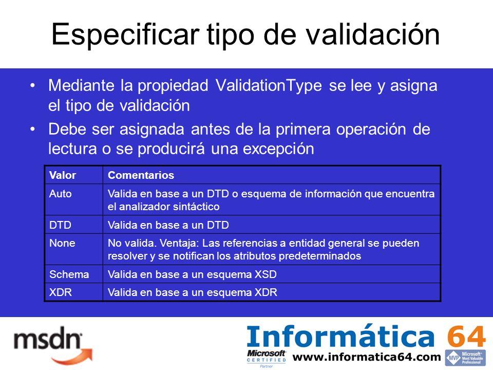 Especificar tipo de validación Mediante la propiedad ValidationType se lee y asigna el tipo de validación Debe ser asignada antes de la primera operación de lectura o se producirá una excepción ValorComentarios AutoValida en base a un DTD o esquema de información que encuentra el analizador sintáctico DTDValida en base a un DTD NoneNo valida.